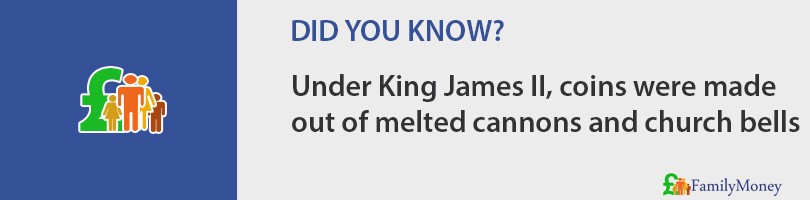 Under King James II, coins were made out of melted cannons and church bells