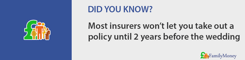 Most insurers won't let you take out a  policy until 2 years before the wedding