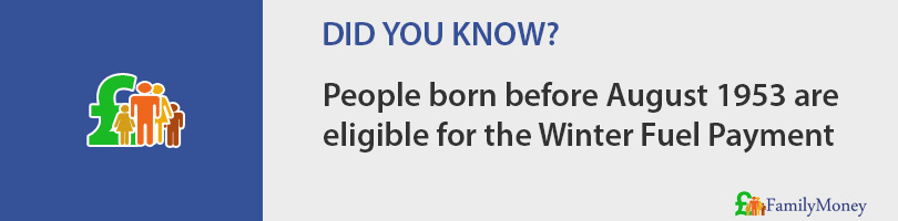 People born before August 1953 are  eligible for the Winter Fuel Payment