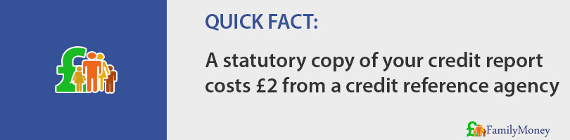 A statutory copy of your credit report  costs £2 from a credit reference agency
