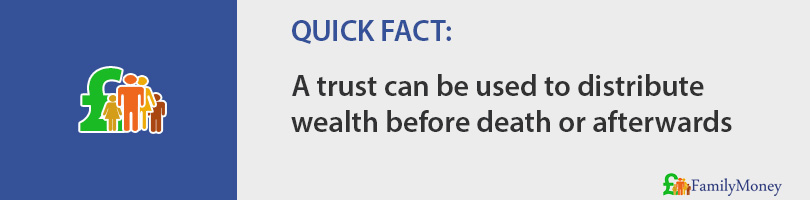 A trust can be used to distribute  wealth before death or afterwards