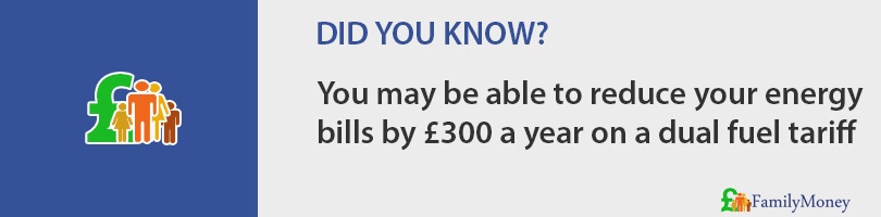 You may be able to reduce your energy bills by £300 a year on a dual fuel tariff
