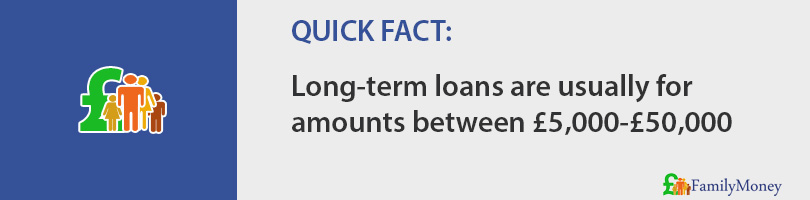 Long-term loans are usually for borrowing amounts between £5,000-£50,000