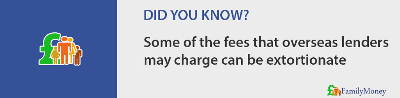 Some of the fees that overseas lenders may charge can be extortionate