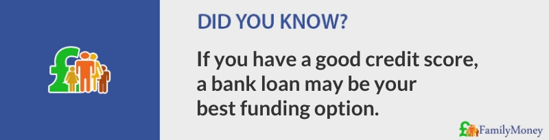 If you have a good credit score, a bank loan may be your best funding option. Family Money